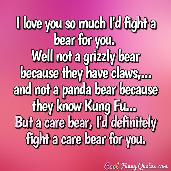 I love you so much I'd fight a bear for you. Well not a grizzly bear because they have claws, and not a panda bear because they know Kung Fu... But a care bear, I'd definitely fight a care bear for you. - Anonymous