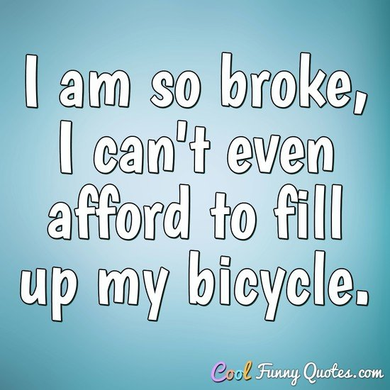 I am so broke, I can't even afford to fill up my bicycle. - Anonymous