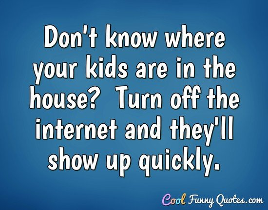 Don't know where your kids are in the house?  Turn off the internet and they'll show up quickly.
