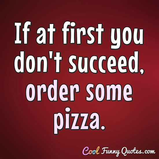 If at first you don't succeed, order some pizza. - Anonymous