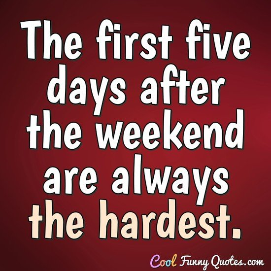 The first five days after the weekend are always the hardest. - Anonymous