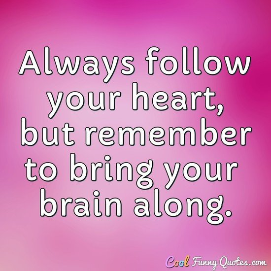 Always follow your heart, but remember to bring your brain along. - Anonymous