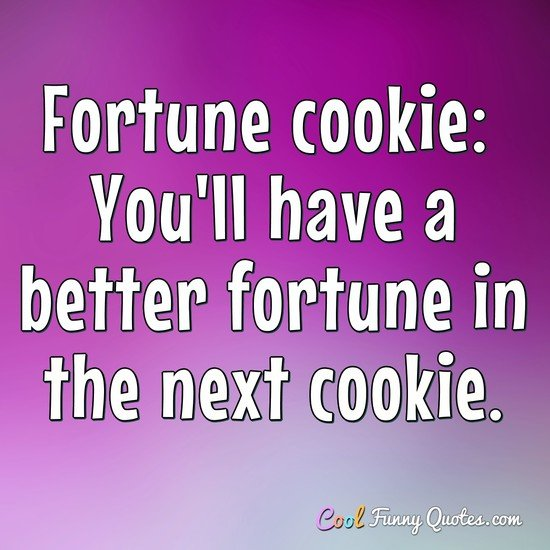 Fortune cookie:  You'll have a better fortune in the next cookie.