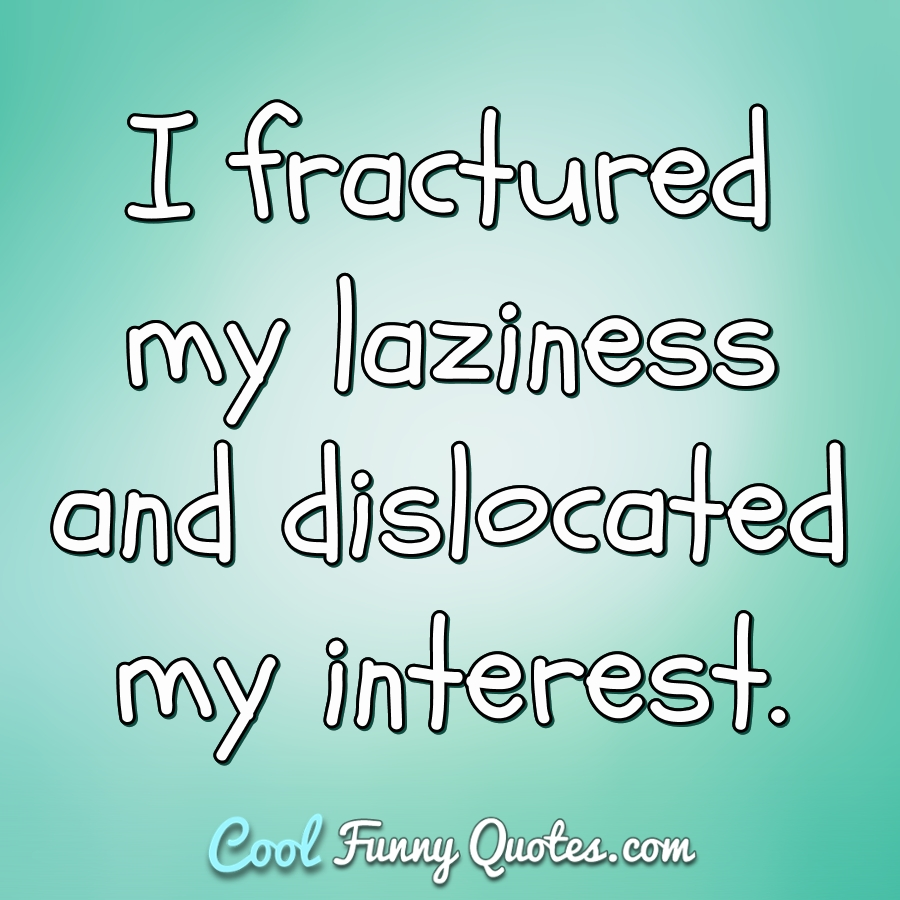 I fractured my laziness and dislocated my interest. - Anonymous