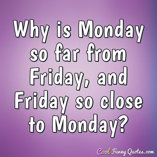 Why is Monday so far from Friday, and Friday so close to Monday? - Anonymous