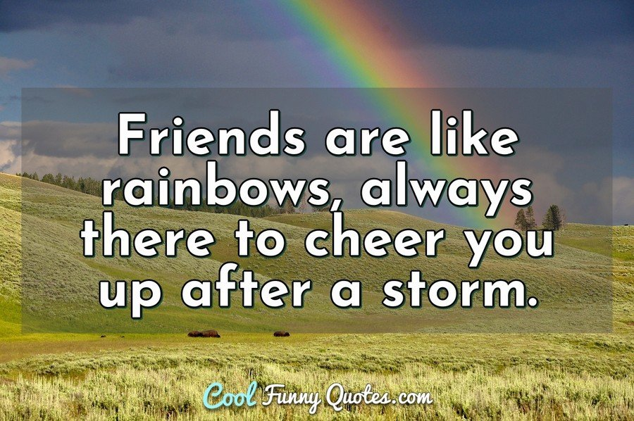 Friends are like rainbows, always there to cheer you up after a storm. - Anonymous