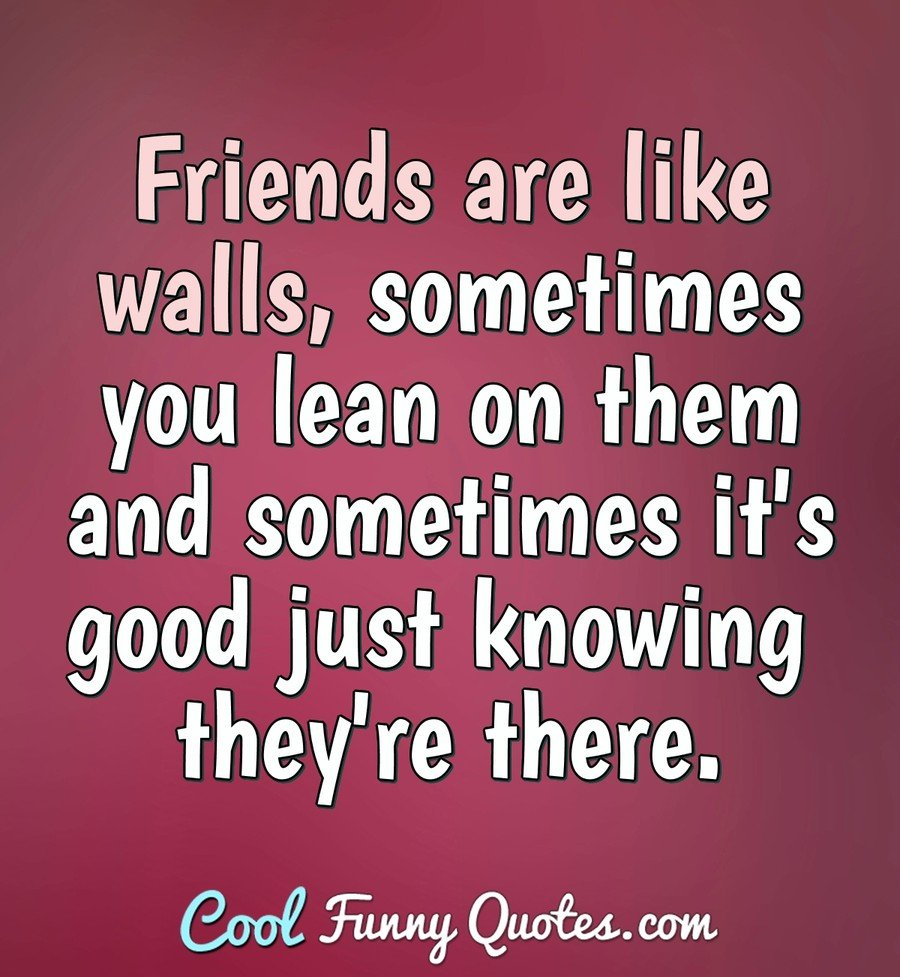 Friends are like walls, sometimes you lean on them and sometimes it's good just knowing they're there. - Anonymous