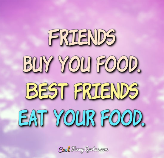 Friends buy you food. Best friends eat your food. - Anonymous