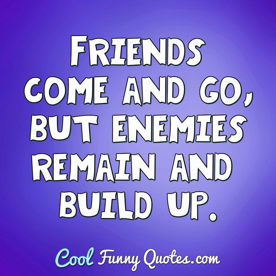 Friends come and go, but enemies remain and build up.