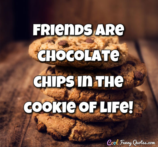 Friends are chocolate chips in the cookie of life!