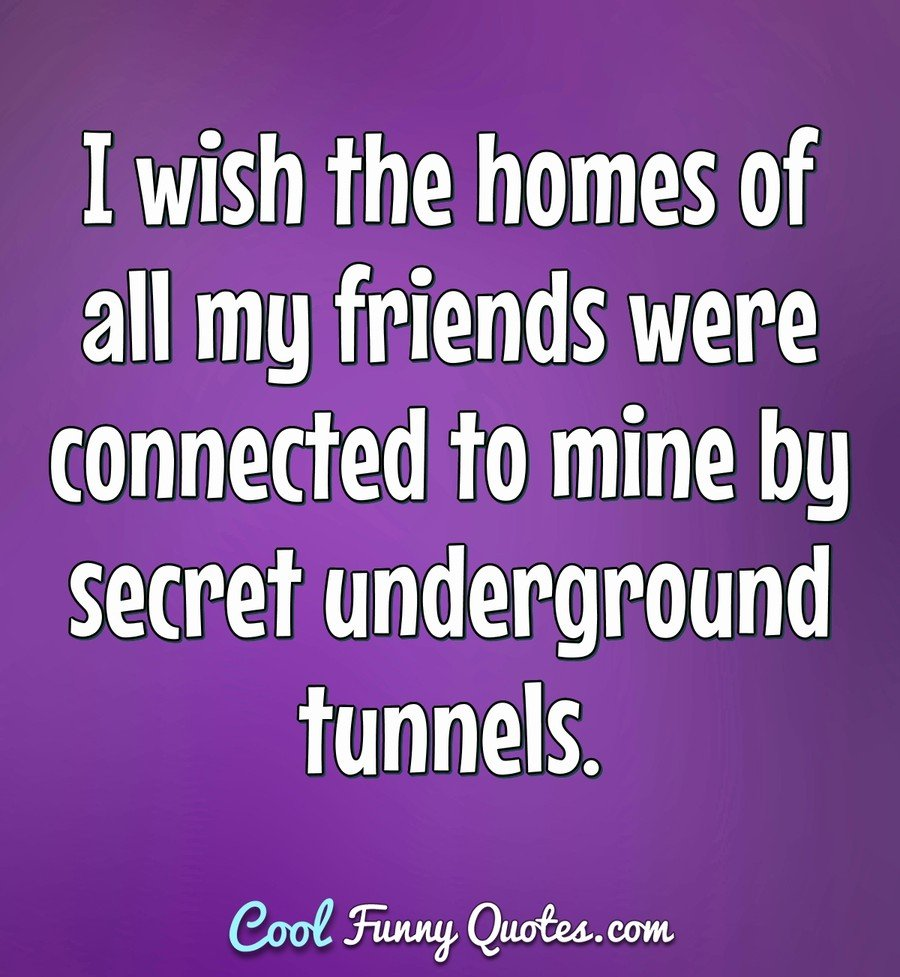 I wish the homes of all my friends were connected to mine by secret underground tunnels. - Anonymous