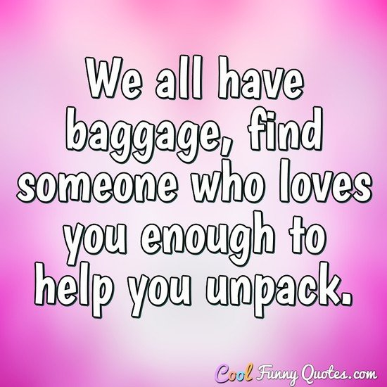 We all have baggage, find someone who loves you enough to help you unpack.