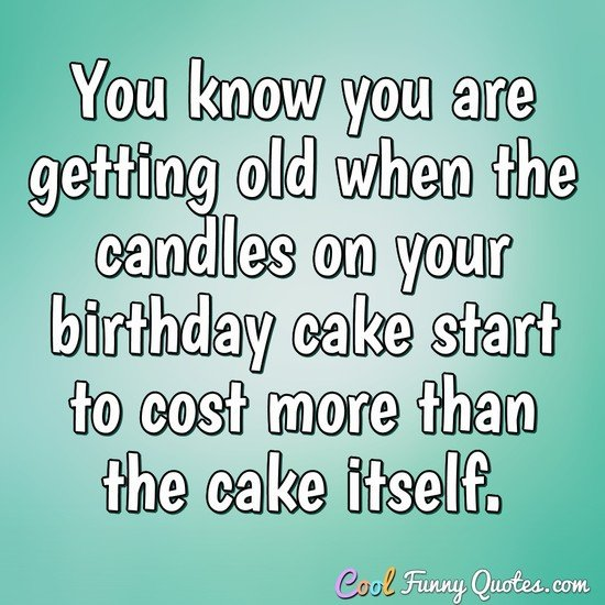 You know you are getting old when the candles on your birthday cake start to cost more than the cake itself. - Anonymous