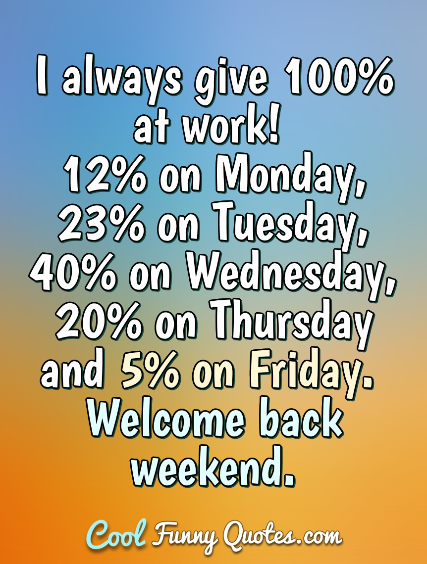 I always give 100% at work! 12% on Monday, 23% on Tuesday, 40% on Wednesday, 20% on Thursday and 5% on Friday. Welcome back weekend. - Anonymous