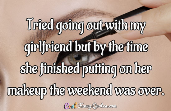 Tried going out with my girlfriend but by the time she finished putting on her makeup the weekend was over.