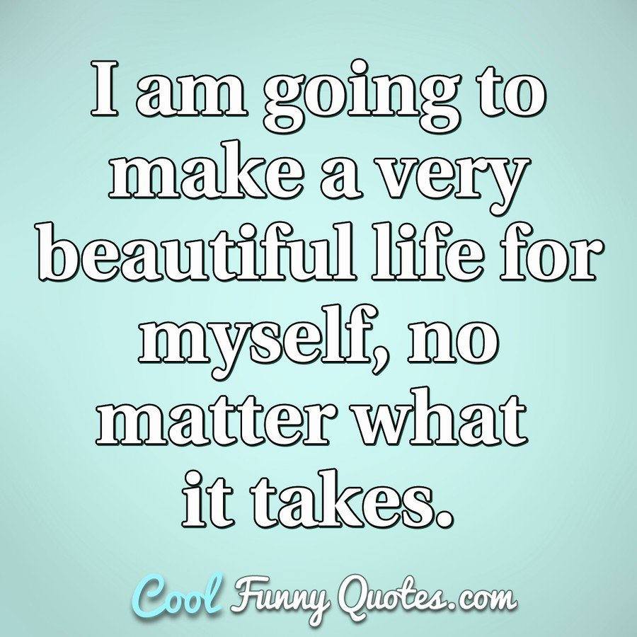 I am going to make a very beautiful life for myself, no matter
