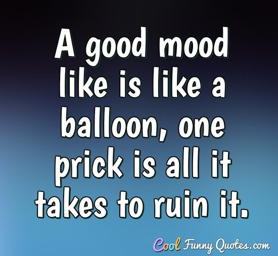 A good mood like is like a balloon, one prick is all it takes to ruin it. - Anonymous