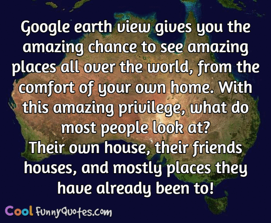 Google earth view gives you the amazing chance to see amazing places all over the world, from the comfort of your own home.  With this amazing privilege, what do most people look at?  Their own house, their friends houses, and mostly places they have already been to! - CoolFunnyQuotes.com