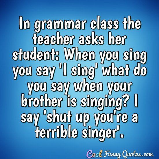 In grammar class the teacher asks her student 'When you sing you say 'I sing' what do you say when your brother is singing? I say 'shut up you're a terrible singer'.