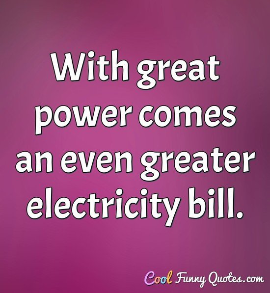 With great power comes an even greater electricity bill. - Anonymous