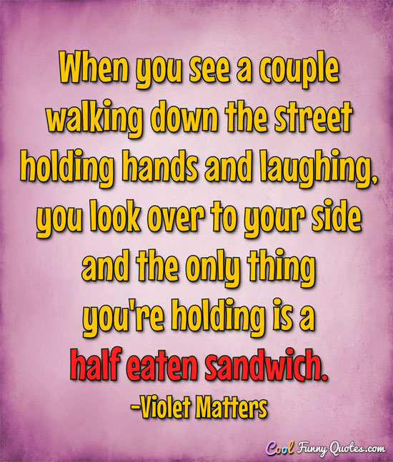 When you see a couple walking down the street holding hands and laughing, you look over to your side and the only thing you're holding is a half eaten sandwich. - Violet Matters
