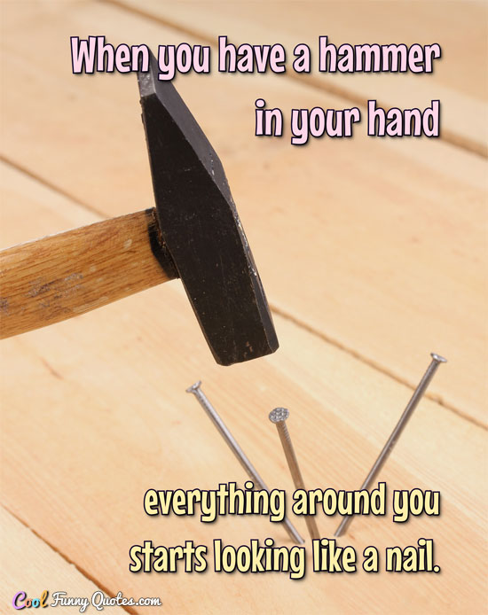 When you have a hammer in your hand everything around you starts looking like a nail.