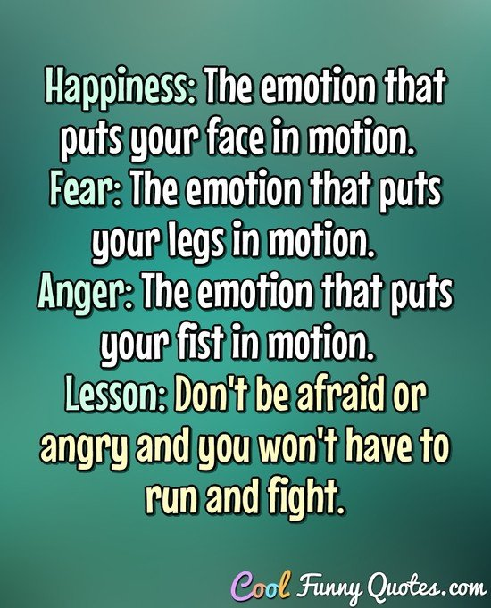Happiness: The emotion that puts your face in motion.  Fear: The emotion that puts your legs in motion.