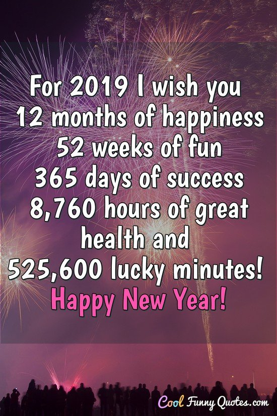 For 2019 I wish you 12 months of happiness, 52 weeks of fun, 365 days of success, 8760 hours of great health and 525600 lucky minutes! Happy New Year! - Anonymous