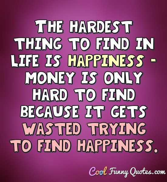 The hardest thing to find in life is happiness.