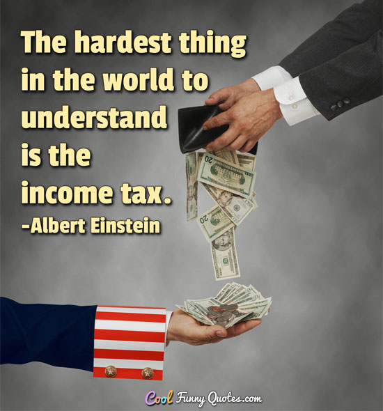 The hardest thing in the world to understand is the income tax. - Albert Einstein