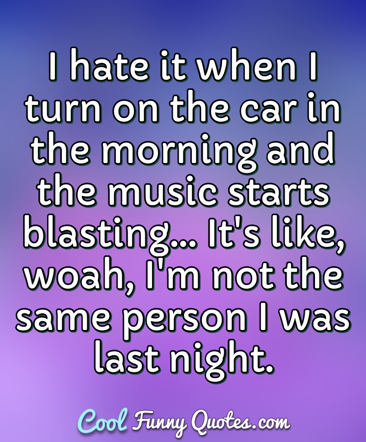 I hate it when I turn on the car in the morning and the music starts blasting... It's like, woah, I'm not the same person I was last night. - Anonymous