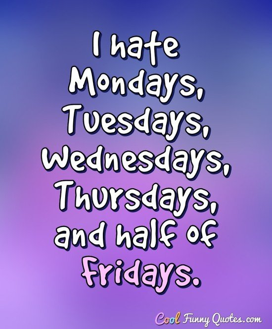 I hate Mondays, Tuesdays, Wednesdays, Thursdays, and half of Fridays. - Anonymous