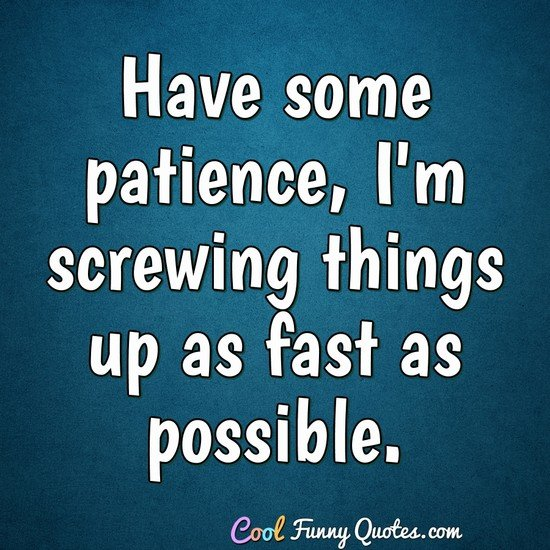 Have some patience, I'm screwing things up as fast as ...