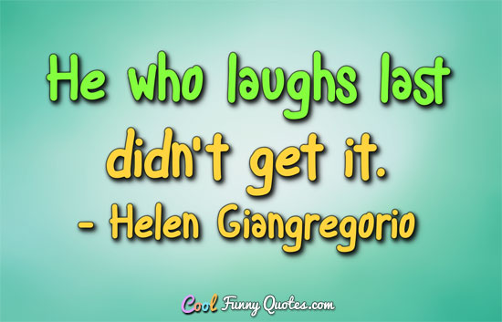 He who laughs last didn't get it. - Helen Giangregorio