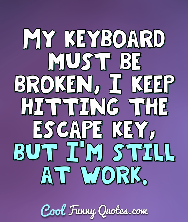 Funny Work Related Inspirational Quotes: My Keyboard Must Be Broken, I Keep Hitting The Escape Key