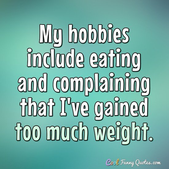 My hobbies include eating and complaining that I've gained too much weight. - Anonymous
