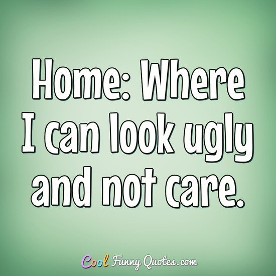 Home: Where I can look ugly and not care.