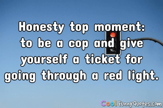 Honesty top moment: to be a cop and give yourself a ticket for going through a red light. - Anonymous