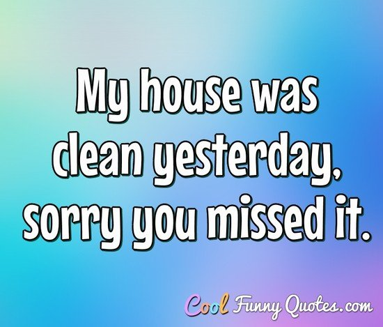 My house was clean yesterday, sorry you missed it. - Anonymous