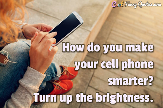 How do you make your cell phone smarter? Turn up the brightness. - Anonymous