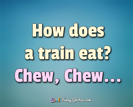 How does a train eat? Chew, Chew... - Anonymous