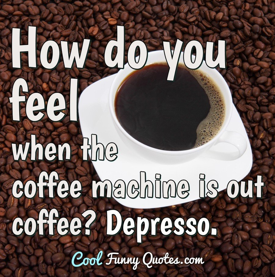 How do you feel when the coffee machine is out coffee? Depresso.