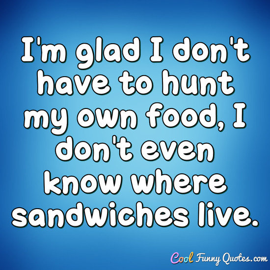 I'm glad I don't have to hunt my own food, I don't even know where sandwiches live. - Anonymous