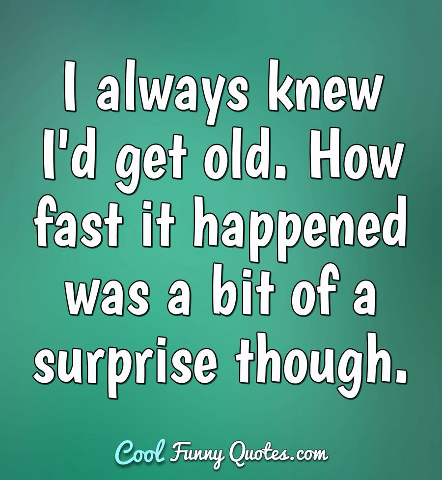 I always knew I'd get old. How fast it happened was a bit of a surprise though. - Anonymous