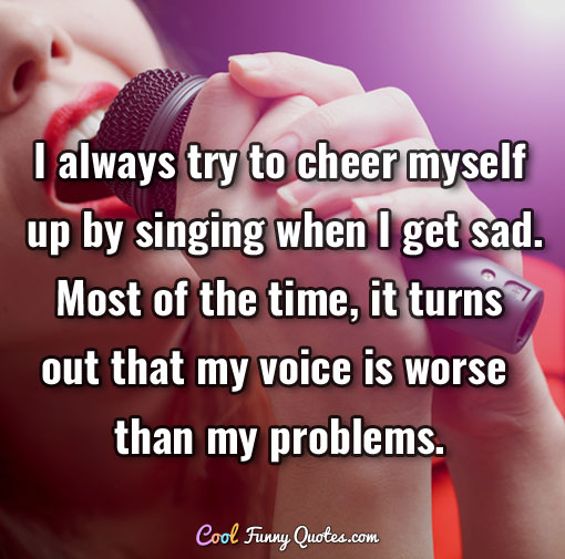 Love Quotes To Cheer Up Your Girlfriend: I Always Try To Cheer Myself Up By Singing When I Get Sad