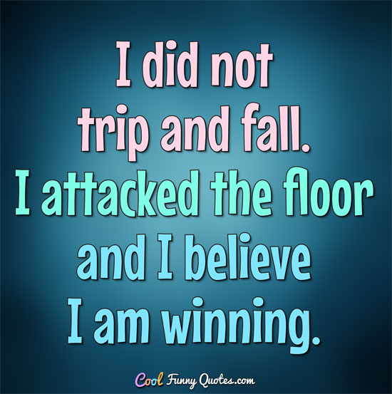 I did not trip and fall.  I attacked the floor and I believe I am winning.