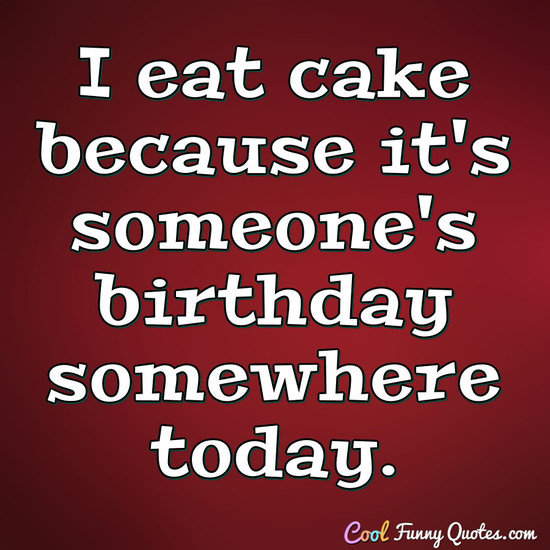I eat cake because it's someone's birthday somewhere today. - Anonymous