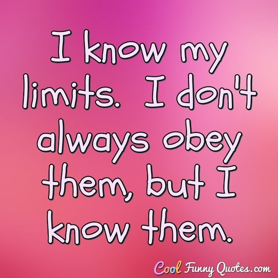 I know my limits.  I don't always obey them, but I know them. - Anonymous