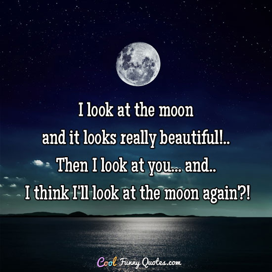 I look at the moon and it looks really beautiful!.. Then I look at you... and.. I think I'll look at the moon again?!