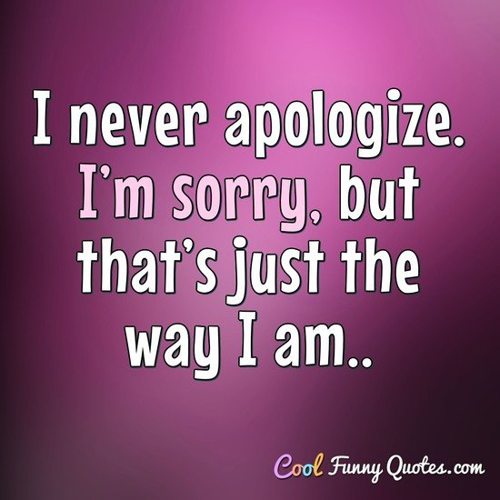 I never apologize. I'm sorry, but that's just the way I am.